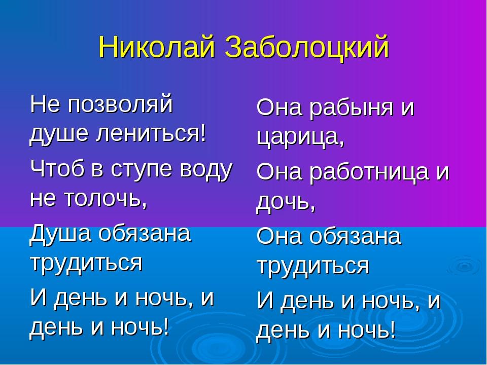 Николай Заболоцкий Не позволяй душе лениться! Чтоб в ступе воду не толочь, Ду...