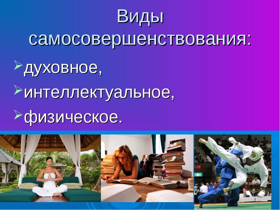 Виды самосовершенствования: духовное, интеллектуальное, физическое.