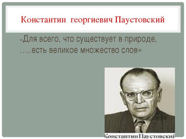 Константин георгиевич Паустовский «Для всего, что существует в природе, …..ес...