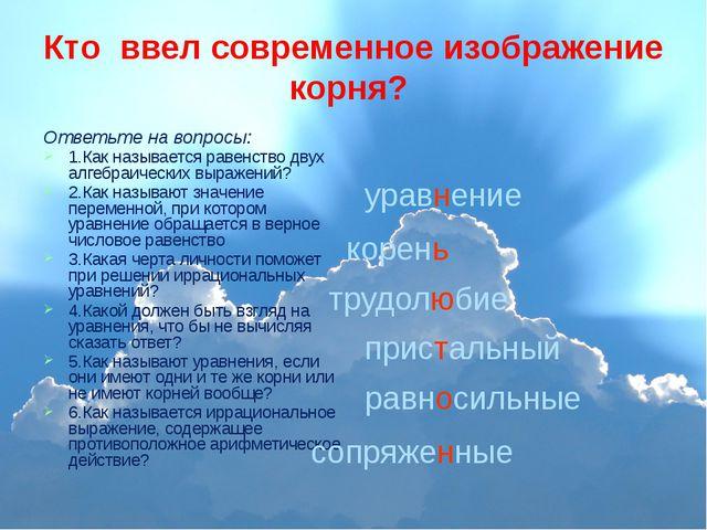 Кто ввел современное изображение корня? Ответьте на вопросы: 1.Как называется...