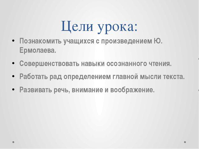 Цели урока: Познакомить учащихся с произведением Ю. Ермолаева. Совершенствова...
