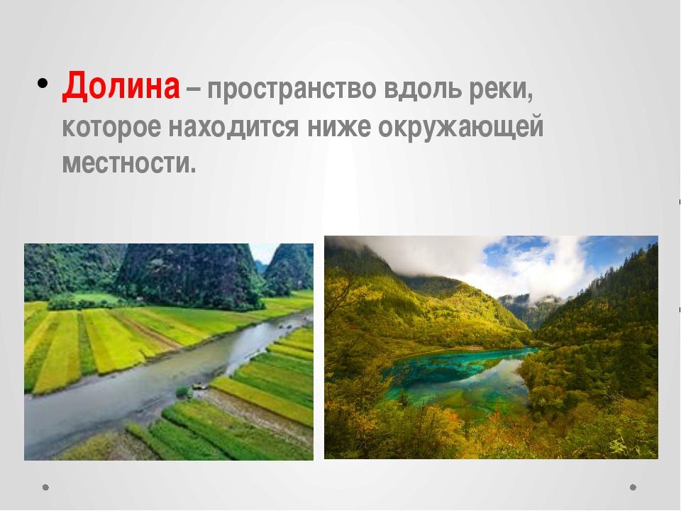 Долина – пространство вдоль реки, которое находится ниже окружающей местности.