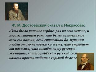 Ф. М. Достоевский сказал о Некрасове: «Это было раненое сердце, раз на всю ж