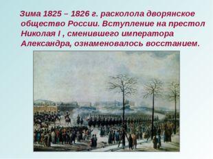 Зима 1825 – 1826 г. расколола дворянское общество России. Вступление на прес