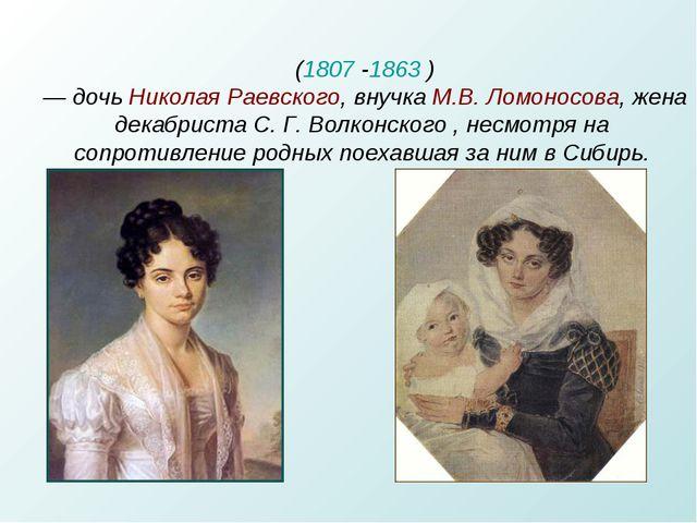 Мария Николаевна Волко́нская (1807-1863 ) — дочь НиколаяРаевского, внучка...