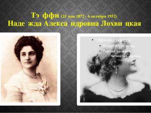 Тэ́ффи (21 мая 1872 - 6 октября 1952) Наде́жда Алекса́ндровна Лохви́цкая