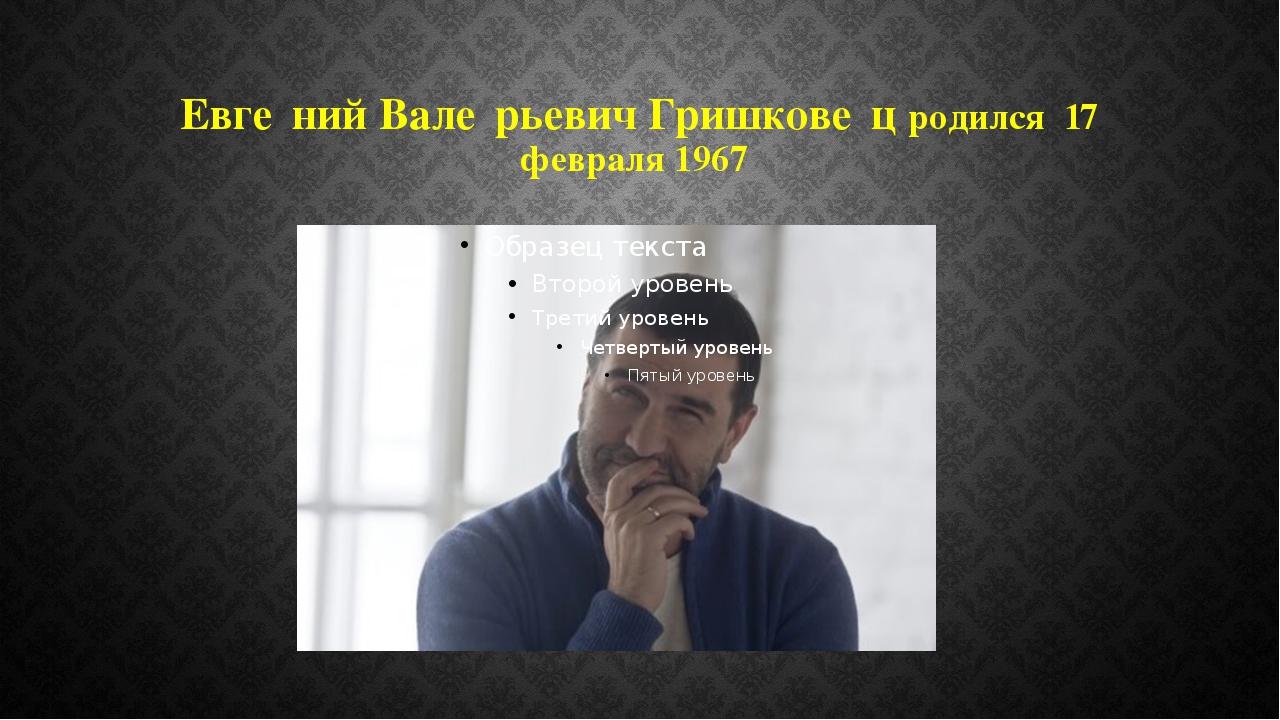 Евге́ний Вале́рьевич Гришкове́ц родился 17 февраля 1967