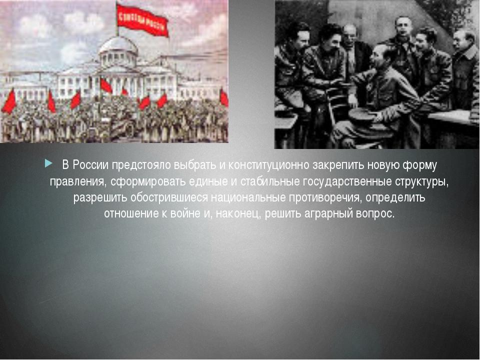 В России предстояло выбрать и конституционно закрепить новую форму правления,...