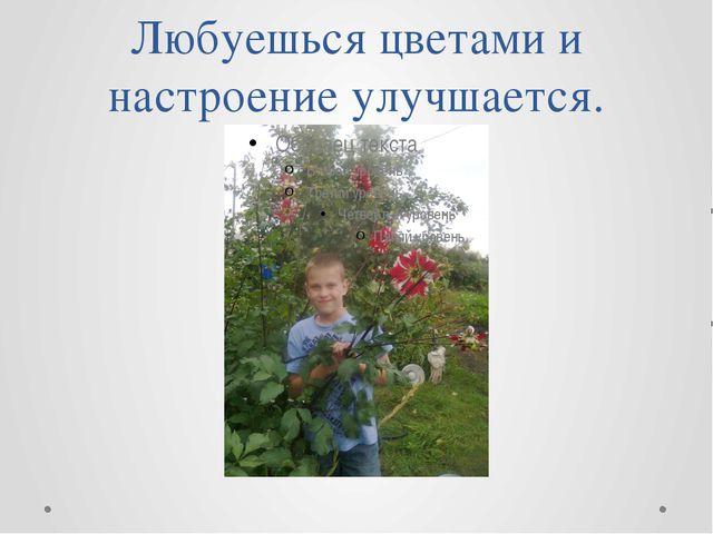 Любуешься цветами и настроение улучшается.