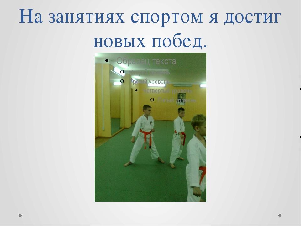 На занятиях спортом я достиг новых побед.