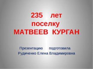 235 лет поселку МАТВЕЕВ КУРГАН Презентацию подготовила Рудиченко Елена Владим