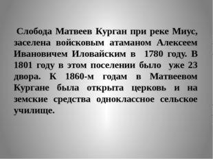 Слобода Матвеев Курган при реке Миус, заселена войсковым атаманом Алексеем Ив