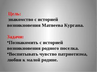 Цель: знакомство с историей возникновения Матвеева Кургана. Задачи: Познакоми