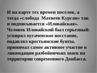 И на карте тех времен поселок, а тогда «слобода Матвеев Курган» так и подписы