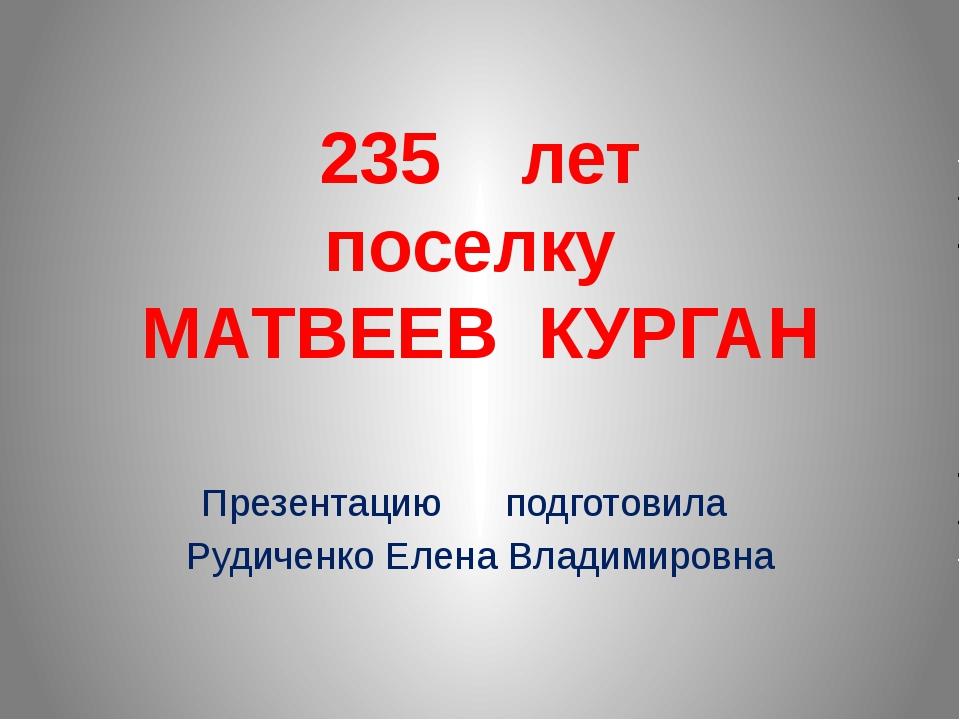 235 лет поселку МАТВЕЕВ КУРГАН Презентацию подготовила Рудиченко Елена Владим...