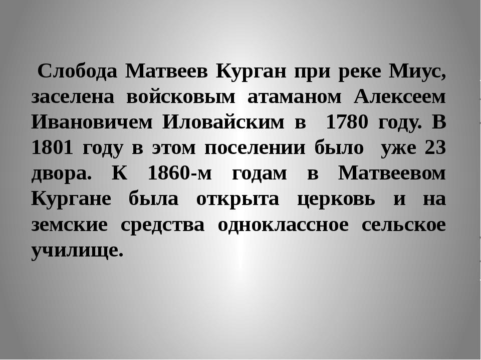 Слобода Матвеев Курган при реке Миус, заселена войсковым атаманом Алексеем Ив...