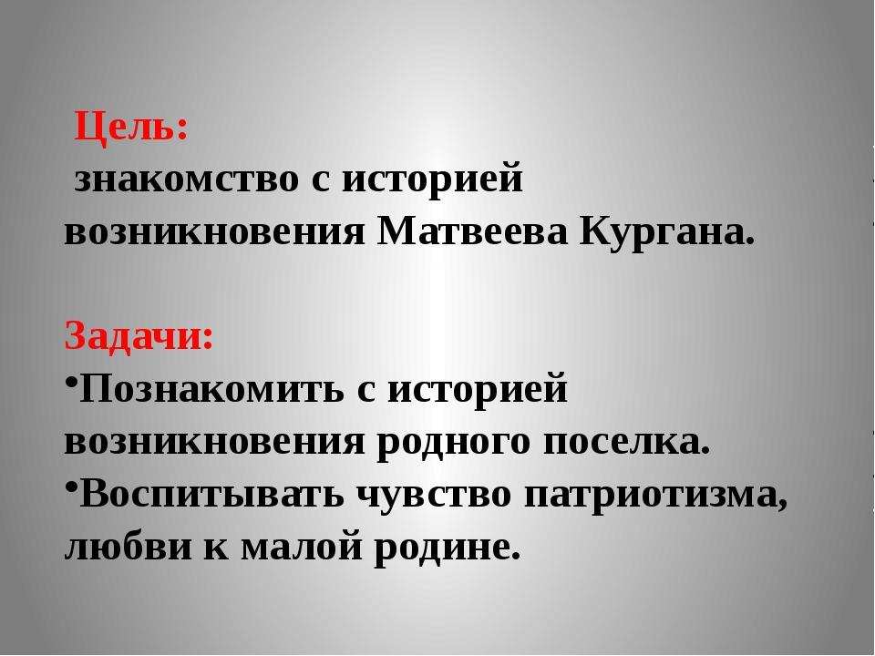 Цель: знакомство с историей возникновения Матвеева Кургана. Задачи: Познакоми...