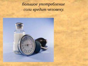 большое употребление  соли вредит человеку.