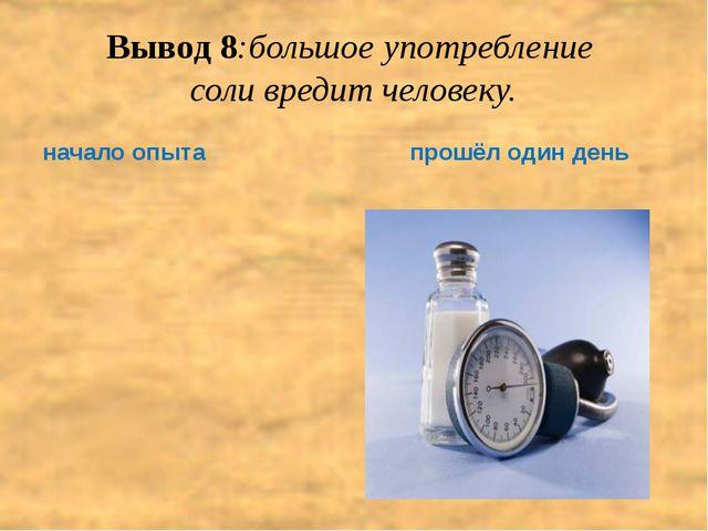 Вывод 8:большое употребление  соли вредит человеку.   начало опыта