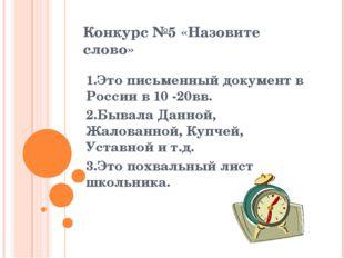 Конкурс №5 «Назовите слово» 1.Это письменный документ в России в 10 -20вв. 2.