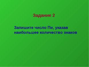 Задание 2 Запишите число Пи, указав наибольшее количество знаков