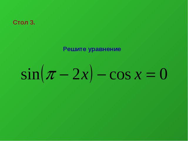 Стол 3. Решите уравнение