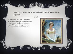 Автор в романе часто высказывает свое отношение к героям: «Татьяна, милая Тат