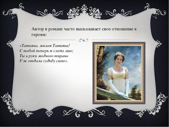 Автор в романе часто высказывает свое отношение к героям: «Татьяна, милая Тат...