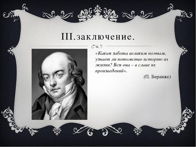 III.заключение. «Какая забота великим поэтам, узнает ли потомство историю их...
