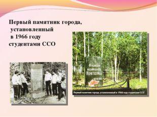 Первый памятник города, установленный в 1966 году студентами ССО