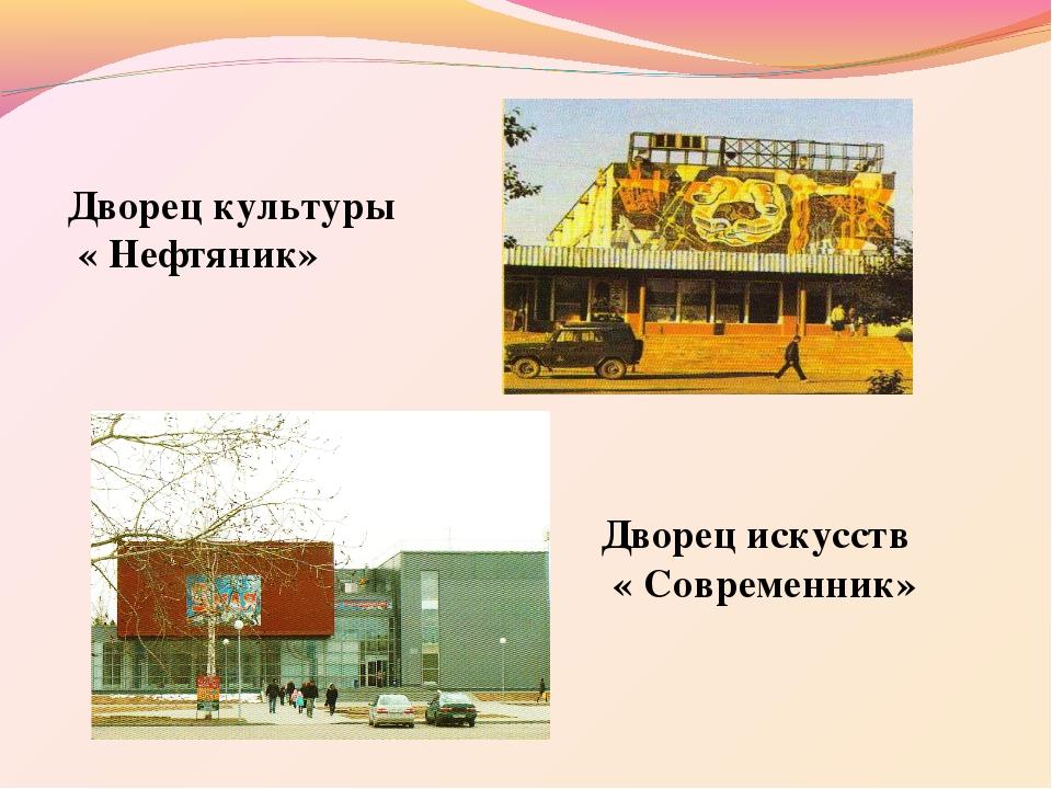Дворец культуры « Нефтяник» Дворец искусств « Современник»