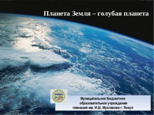 Планета Земля – голубая планета Муниципальное бюджетное образовательное учреж
