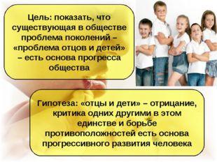 Цель: показать, что существующая в обществе проблема поколений – «проблема от
