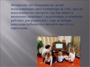 Интересно, что большинство детей, испытывающих вред телевизора на себе, прост