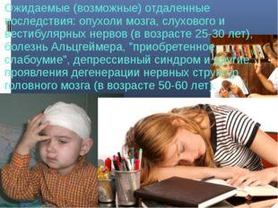 Ожидаемые (возможные) отдаленные последствия: опухоли мозга, слухового и вест