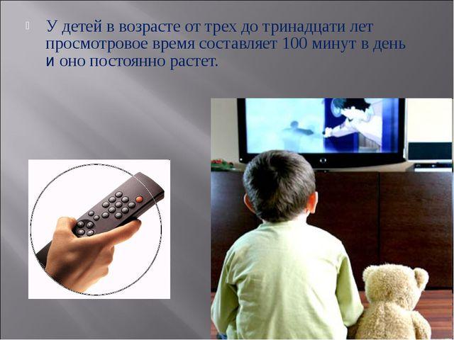 У детей в возрасте от трех до тринадцати лет просмотровое время составляет 10...