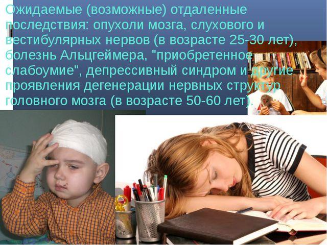 Ожидаемые (возможные) отдаленные последствия: опухоли мозга, слухового и вест...