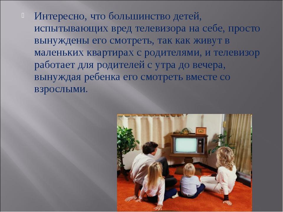 Интересно, что большинство детей, испытывающих вред телевизора на себе, прост...