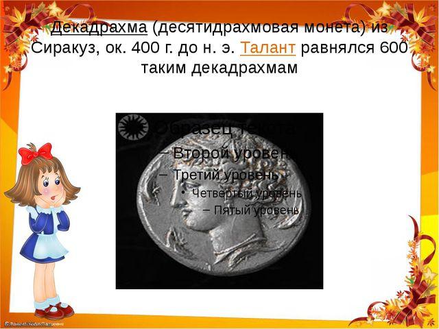 Декадрахма (десятидрахмовая монета) из Сиракуз, ок. 400 г. до н. э. Талант р...