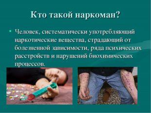 Кто такой наркоман? Человек, систематически употребляющий наркотические вещес