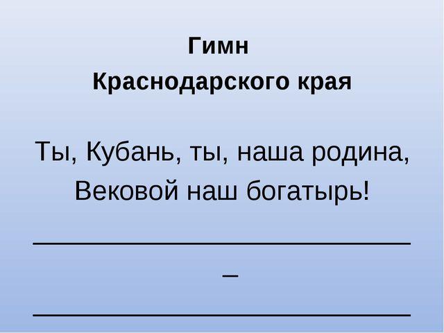 Гимн Краснодарского края Ты, Кубань, ты, наша родина, Вековой наш богатырь!...