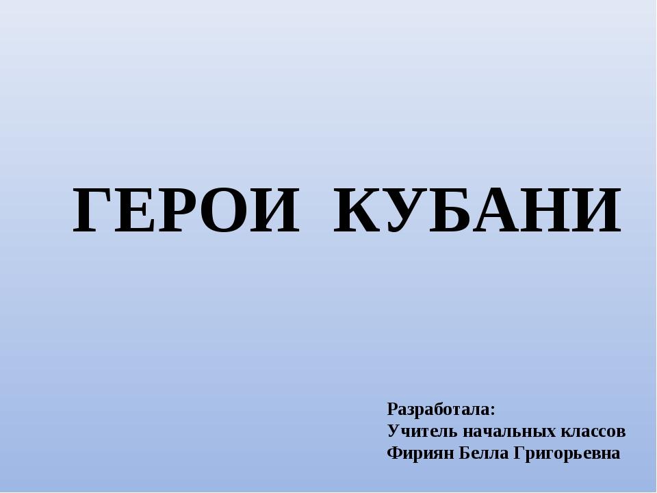 ГЕРОИ КУБАНИ Разработала: Учитель начальных классов Фириян Белла Григорьевна