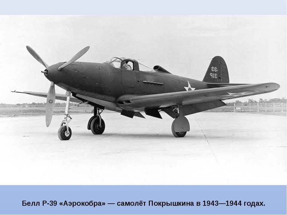 Белл P-39 «Аэрокобра» — самолёт Покрышкина в 1943—1944 годах.