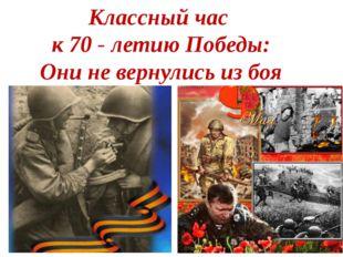 Классный час к 70 - летию Победы: Они не вернулись из боя