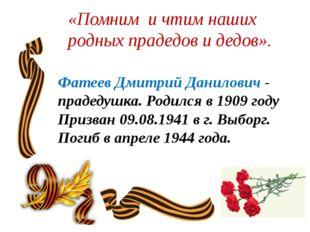 «Помним и чтим наших родных прадедов и дедов».  Фатеев Дмитрий Данилович - п