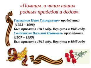 «Помним и чтим наших родных прадедов и дедов».  Гарьканов Иван Григорьевич-