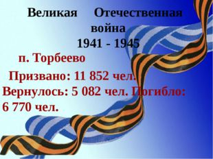 Великая Отечественная война 1941 - 1945 п. Торбеево Призвано: 11 852 чел. Вер