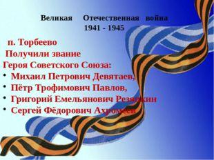Великая Отечественная война 1941 - 1945 п. Торбеево Получили звание Героя Сов