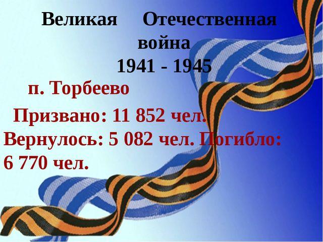 Великая Отечественная война 1941 - 1945 п. Торбеево Призвано: 11 852 чел. Вер...