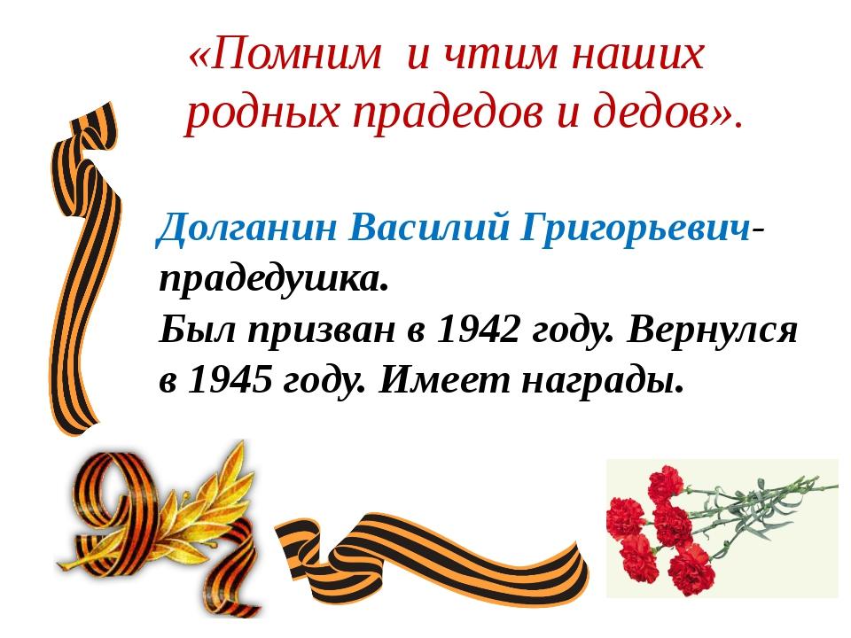 «Помним и чтим наших родных прадедов и дедов».  Долганин Василий Григорьевич...